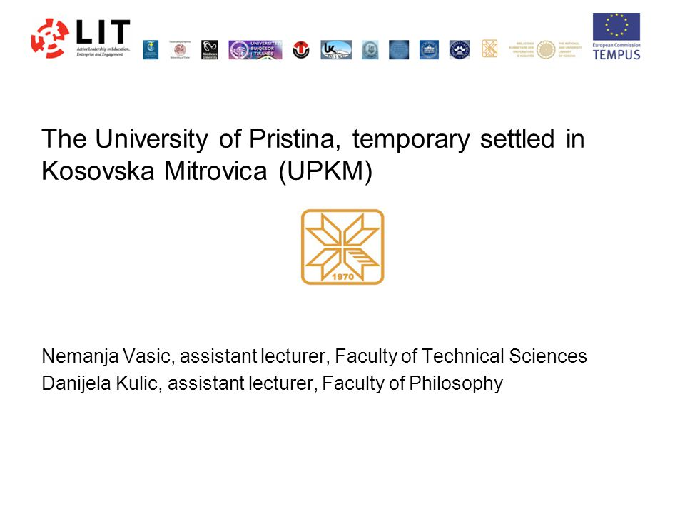 The University of Pristina, temporary settled in Kosovska Mitrovica (UPKM) Nemanja Vasic, assistant lecturer, Faculty of Technical Sciences Danijela Kulic, assistant lecturer, Faculty of Philosophy