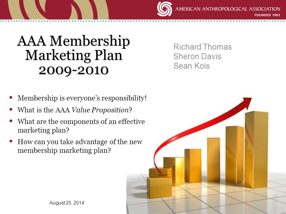 AAA Membership Marketing Plan 2009-2010 Richard Thomas Sheron Davis Sean Kois August 25, 2014 Membership is everyone's responsibility.