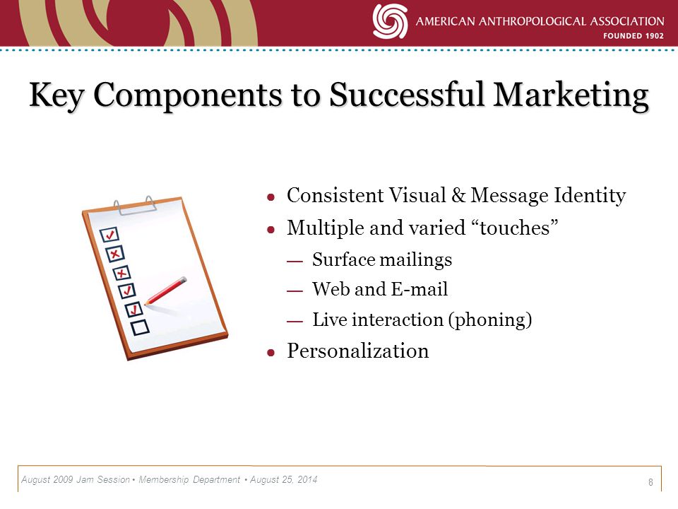 Key Components to Successful Marketing 8 ● Consistent Visual & Message Identity ● Multiple and varied touches — Surface mailings — Web and E-mail — Live interaction (phoning) ● Personalization August 2009 Jam Session Membership Department August 25, 2014