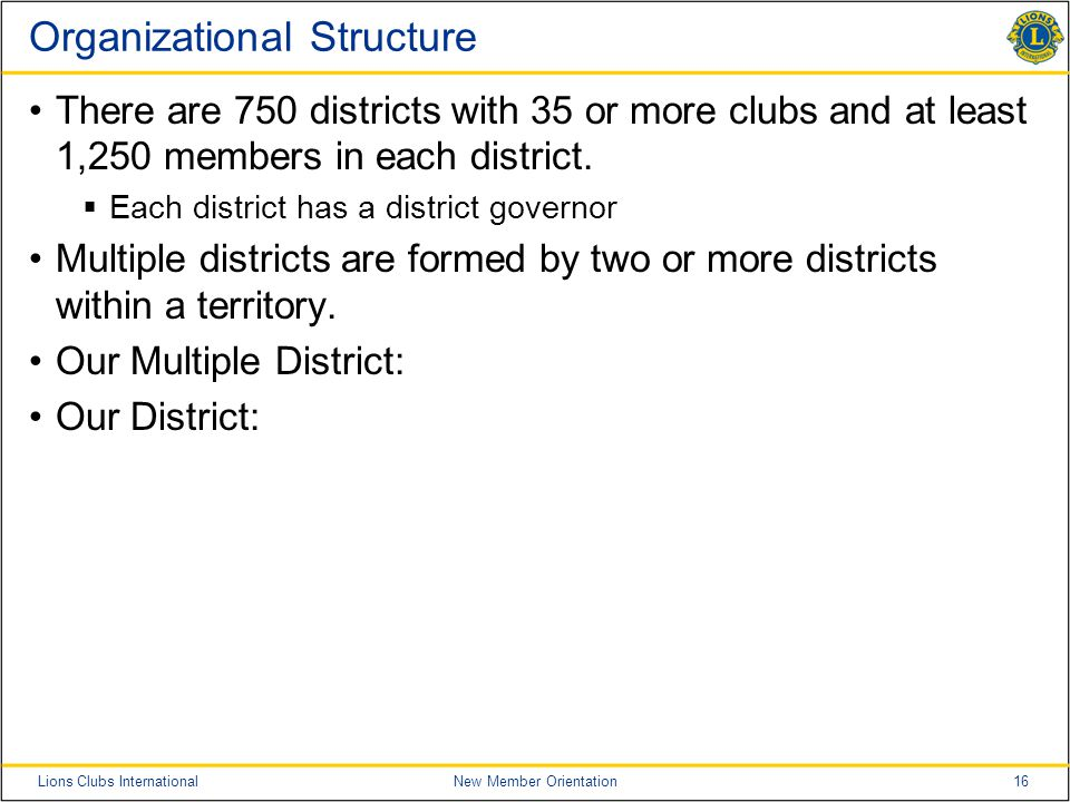 16Lions Clubs InternationalNew Member Orientation Organizational Structure There are 750 districts with 35 or more clubs and at least 1,250 members in each district.