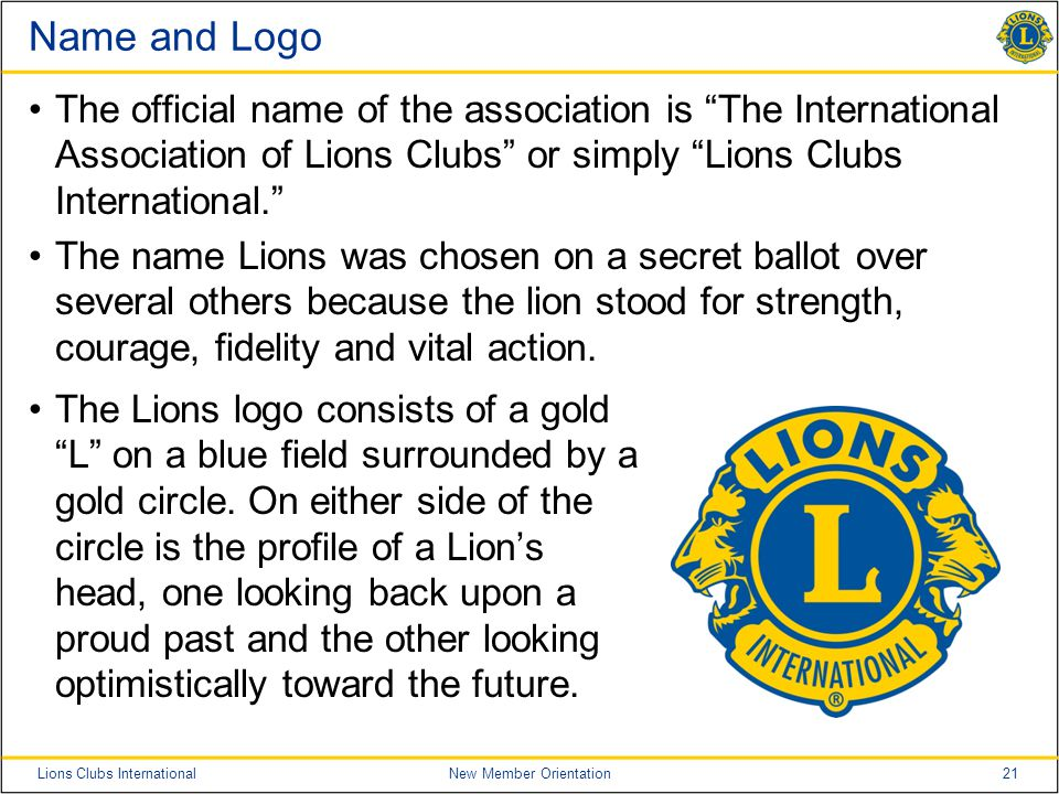 21Lions Clubs InternationalNew Member Orientation Name and Logo The official name of the association is The International Association of Lions Clubs or simply Lions Clubs International. The name Lions was chosen on a secret ballot over several others because the lion stood for strength, courage, fidelity and vital action.