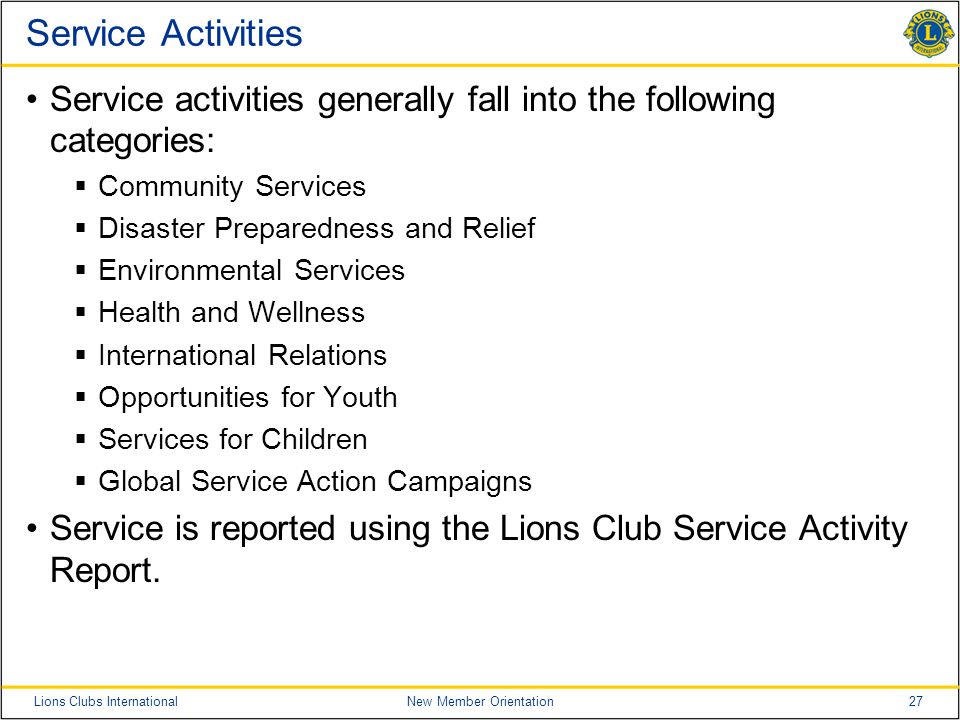 27Lions Clubs InternationalNew Member Orientation Service Activities Service activities generally fall into the following categories:  Community Services  Disaster Preparedness and Relief  Environmental Services  Health and Wellness  International Relations  Opportunities for Youth  Services for Children  Global Service Action Campaigns Service is reported using the Lions Club Service Activity Report.