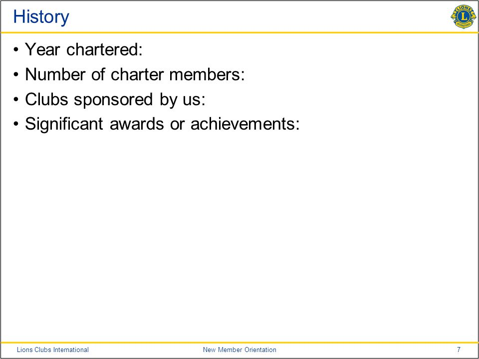 7Lions Clubs InternationalNew Member Orientation History Year chartered: Number of charter members: Clubs sponsored by us: Significant awards or achievements: