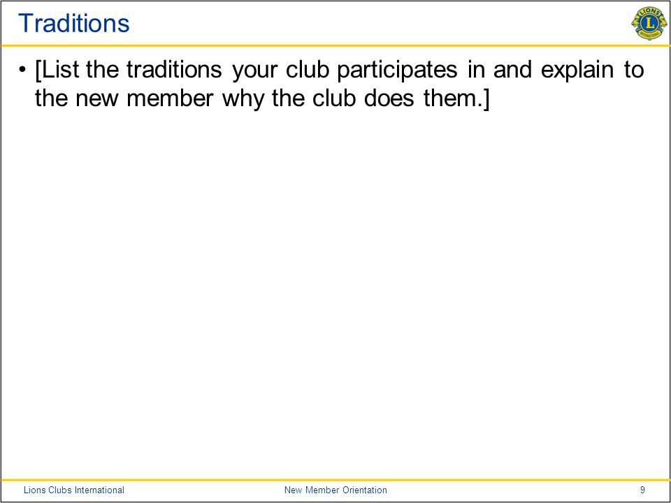 9Lions Clubs InternationalNew Member Orientation Traditions [List the traditions your club participates in and explain to the new member why the club does them.]