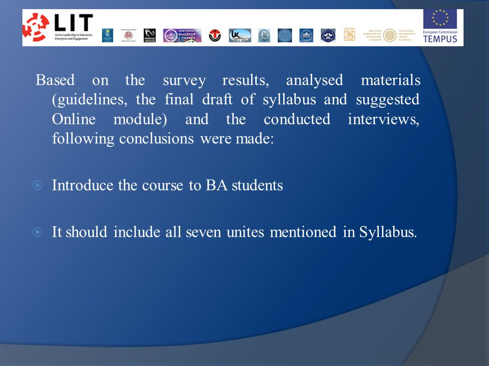 Based on the survey results, analysed materials (guidelines, the final draft of syllabus and suggested Online module) and the conducted interviews, following conclusions were made:  Introduce the course to BA students  It should include all seven unites mentioned in Syllabus.