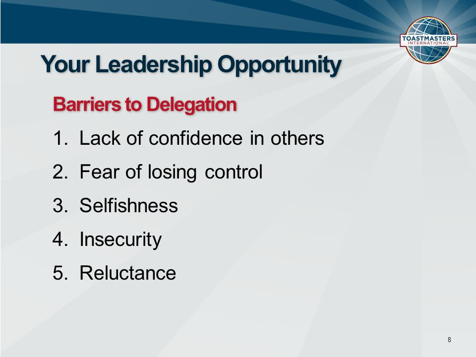 1.Lack of confidence in others 2.Fear of losing control 3.Selfishness 4.Insecurity 5.Reluctance 8 Your Leadership Opportunity Barriers to Delegation