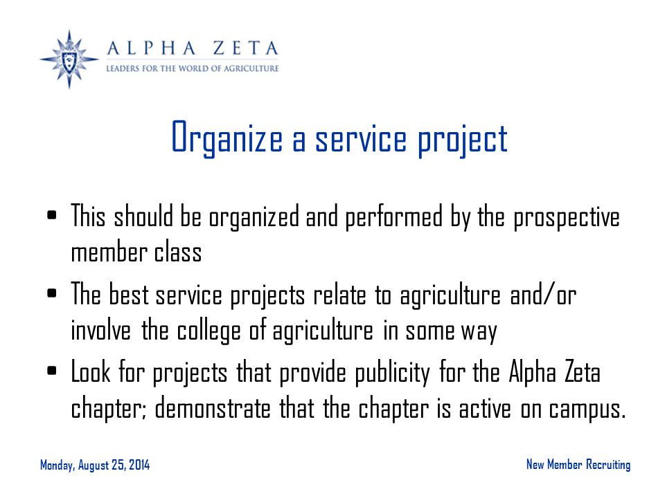 Monday, August 25, 2014 New Member Recruiting Organize a service project This should be organized and performed by the prospective member class The best service projects relate to agriculture and/or involve the college of agriculture in some way Look for projects that provide publicity for the Alpha Zeta chapter; demonstrate that the chapter is active on campus.