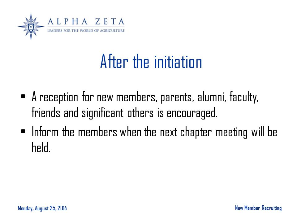 Monday, August 25, 2014 New Member Recruiting After the initiation A reception for new members, parents, alumni, faculty, friends and significant others is encouraged.