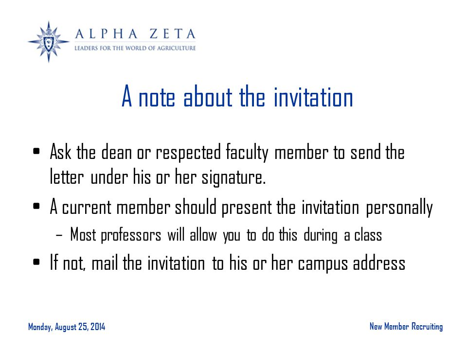 Monday, August 25, 2014 New Member Recruiting A note about the invitation Ask the dean or respected faculty member to send the letter under his or her signature.