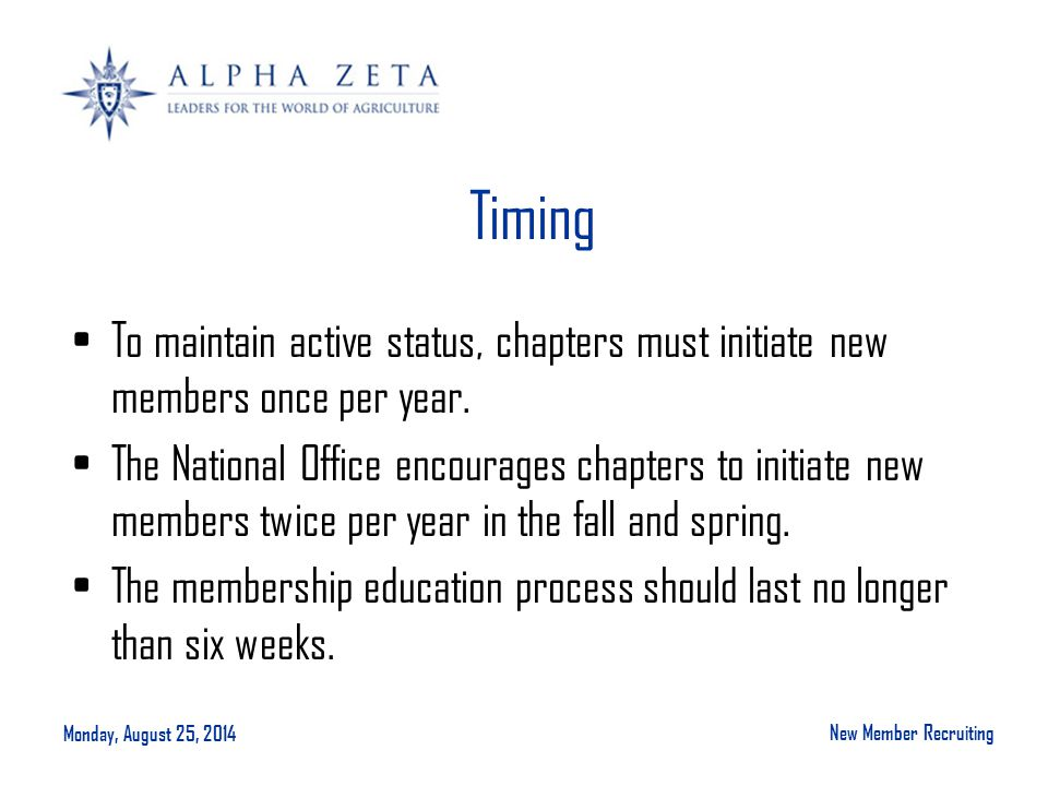 Monday, August 25, 2014 New Member Recruiting Timing To maintain active status, chapters must initiate new members once per year.