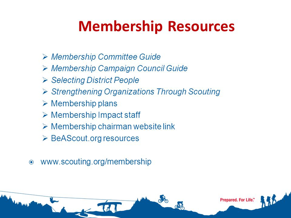  Membership Committee Guide  Membership Campaign Council Guide  Selecting District People  Strengthening Organizations Through Scouting  Membership plans  Membership Impact staff  Membership chairman website link  BeAScout.org resources  www.scouting.org/membership Membership Resources