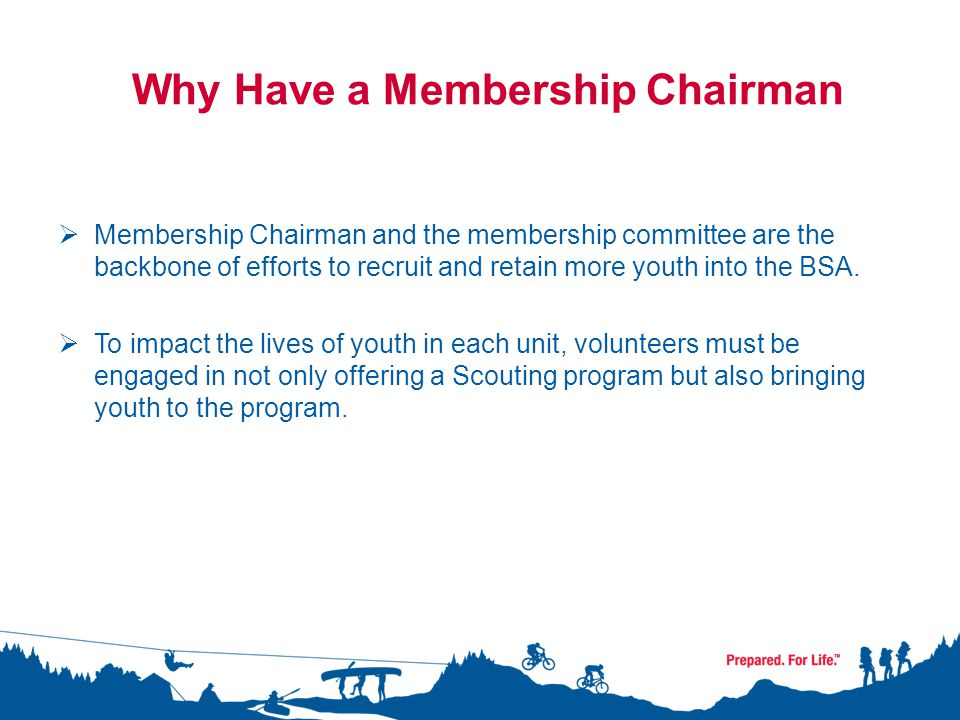 Why Have a Membership Chairman  Membership Chairman and the membership committee are the backbone of efforts to recruit and retain more youth into the BSA.