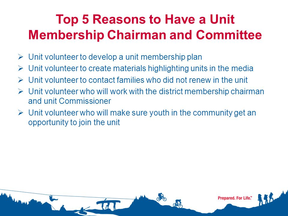 Top 5 Reasons to Have a Unit Membership Chairman and Committee  Unit volunteer to develop a unit membership plan  Unit volunteer to create materials highlighting units in the media  Unit volunteer to contact families who did not renew in the unit  Unit volunteer who will work with the district membership chairman and unit Commissioner  Unit volunteer who will make sure youth in the community get an opportunity to join the unit