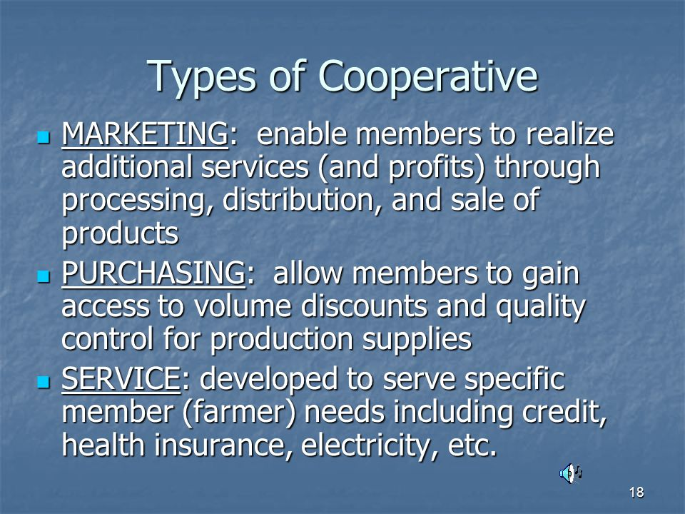 18 Types of Cooperative MARKETING: enable members to realize additional services (and profits) through processing, distribution, and sale of products MARKETING: enable members to realize additional services (and profits) through processing, distribution, and sale of products PURCHASING: allow members to gain access to volume discounts and quality control for production supplies PURCHASING: allow members to gain access to volume discounts and quality control for production supplies SERVICE: developed to serve specific member (farmer) needs including credit, health insurance, electricity, etc.