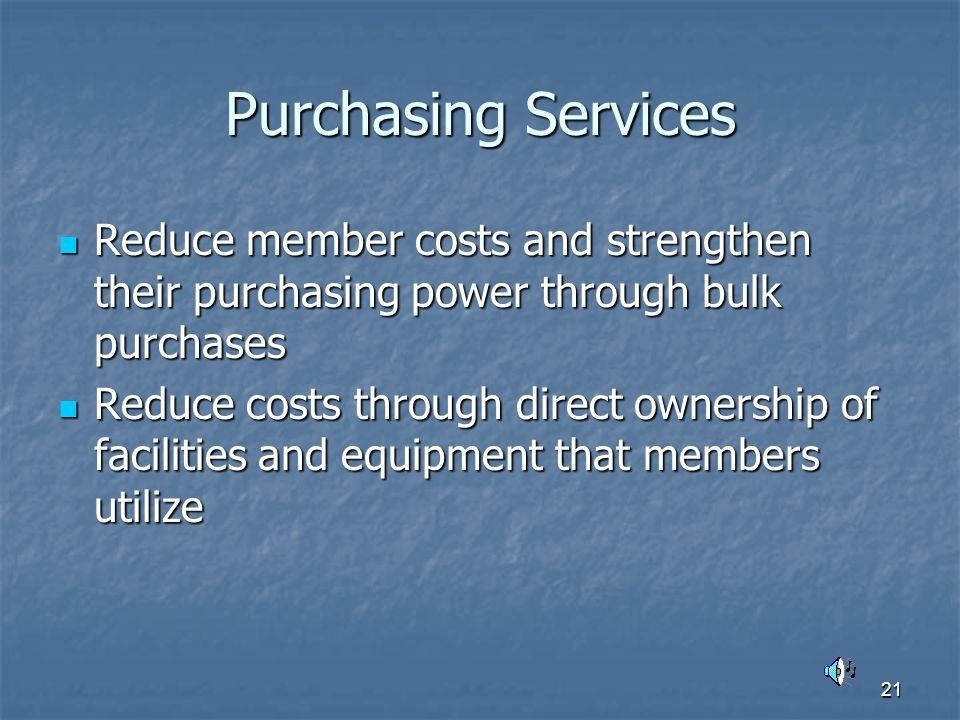 21 Purchasing Services Reduce member costs and strengthen their purchasing power through bulk purchases Reduce member costs and strengthen their purchasing power through bulk purchases Reduce costs through direct ownership of facilities and equipment that members utilize Reduce costs through direct ownership of facilities and equipment that members utilize