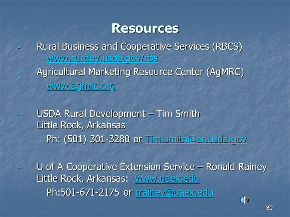 30 Resources  Rural Business and Cooperative Services (RBCS) www.rurdev.usda.gov/rbs www.rurdev.usda.gov/rbs  Agricultural Marketing Resource Center (AgMRC) www.agmrc.org  USDA Rural Development – Tim Smith Little Rock, Arkansas Ph: (501) 301-3280 or Tim.smith@ar.usda.gov Tim.smith@ar.usda.gov  U of A Cooperative Extension Service – Ronald Rainey Little Rock, Arkansas: www.uaex.edu www.uaex.edu Ph:501-671-2175 or rrainey@uaex.edu rrainey@uaex.edu