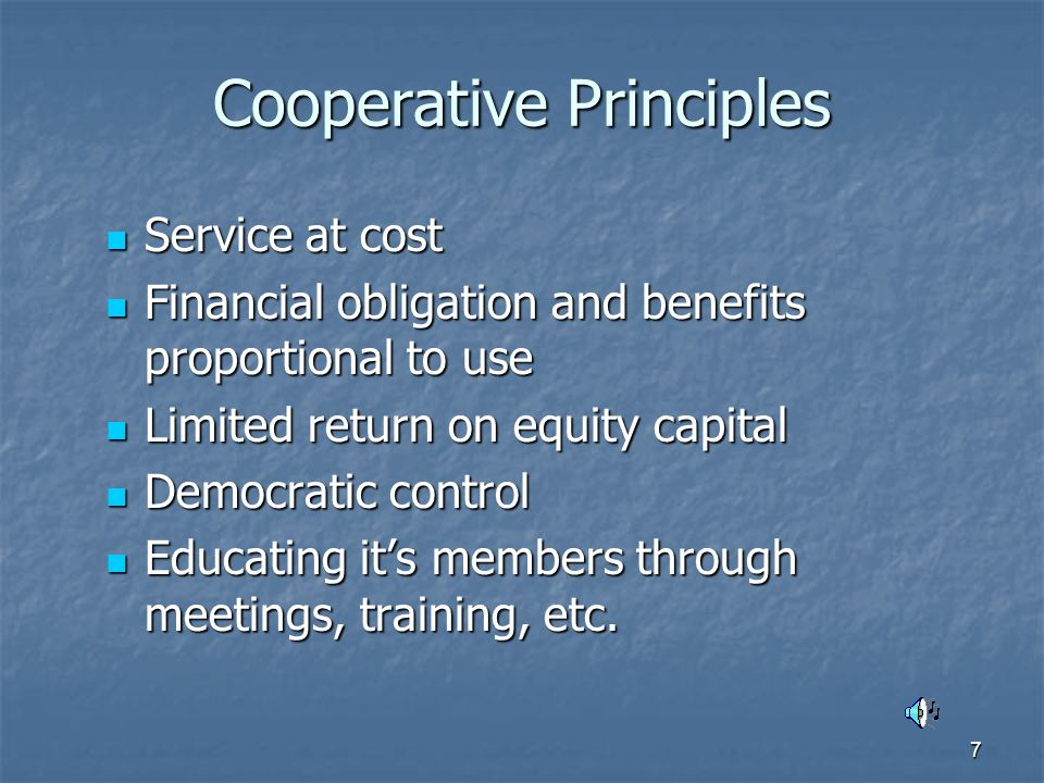 7 Cooperative Principles Service at cost Service at cost Financial obligation and benefits proportional to use Financial obligation and benefits proportional to use Limited return on equity capital Limited return on equity capital Democratic control Democratic control Educating it's members through meetings, training, etc.