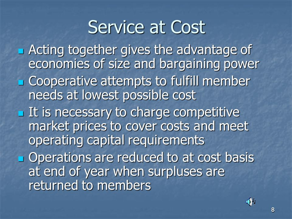 8 Service at Cost Acting together gives the advantage of economies of size and bargaining power Acting together gives the advantage of economies of size and bargaining power Cooperative attempts to fulfill member needs at lowest possible cost Cooperative attempts to fulfill member needs at lowest possible cost It is necessary to charge competitive market prices to cover costs and meet operating capital requirements It is necessary to charge competitive market prices to cover costs and meet operating capital requirements Operations are reduced to at cost basis at end of year when surpluses are returned to members Operations are reduced to at cost basis at end of year when surpluses are returned to members