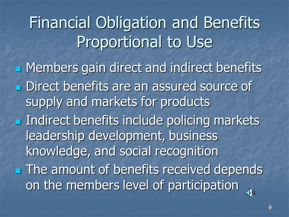 9 Financial Obligation and Benefits Proportional to Use Members gain direct and indirect benefits Members gain direct and indirect benefits Direct benefits are an assured source of supply and markets for products Direct benefits are an assured source of supply and markets for products Indirect benefits include policing markets leadership development, business knowledge, and social recognition Indirect benefits include policing markets leadership development, business knowledge, and social recognition The amount of benefits received depends on the members level of participation The amount of benefits received depends on the members level of participation
