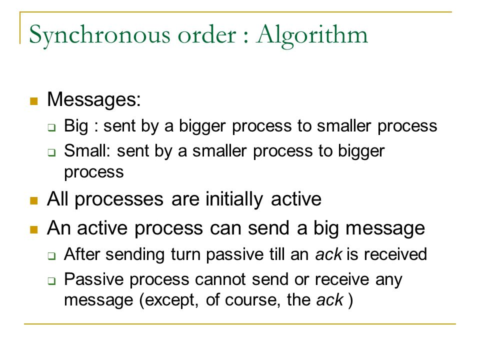Synchronous order : Algorithm Messages:  Big : sent by a bigger process to smaller process  Small: sent by a smaller process to bigger process All processes are initially active An active process can send a big message  After sending turn passive till an ack is received  Passive process cannot send or receive any message (except, of course, the ack )