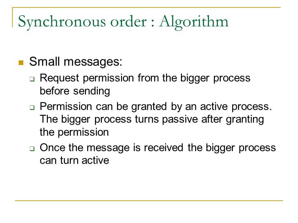 Synchronous order : Algorithm Small messages:  Request permission from the bigger process before sending  Permission can be granted by an active process.