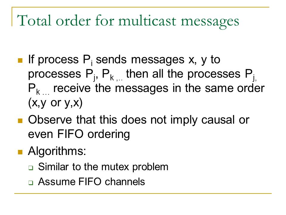 Total order for multicast messages If process P i sends messages x, y to processes P j, P k,..
