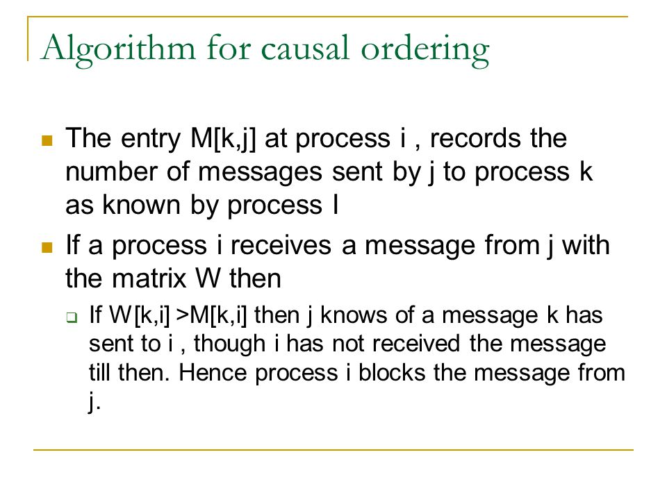 Algorithm for causal ordering The entry M[k,j] at process i, records the number of messages sent by j to process k as known by process I If a process i receives a message from j with the matrix W then  If W[k,i] >M[k,i] then j knows of a message k has sent to i, though i has not received the message till then.