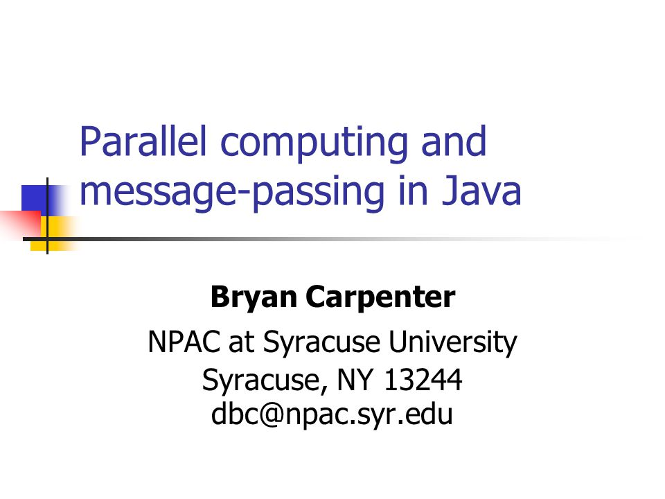 Parallel computing and message-passing in Java Bryan Carpenter NPAC at Syracuse University Syracuse, NY 13244 dbc@npac.syr.edu