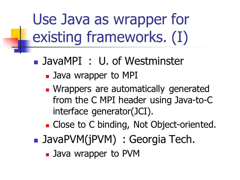 Use Java as wrapper for existing frameworks. (I) JavaMPI : U.
