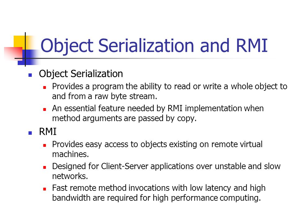 Object Serialization and RMI Object Serialization Provides a program the ability to read or write a whole object to and from a raw byte stream.