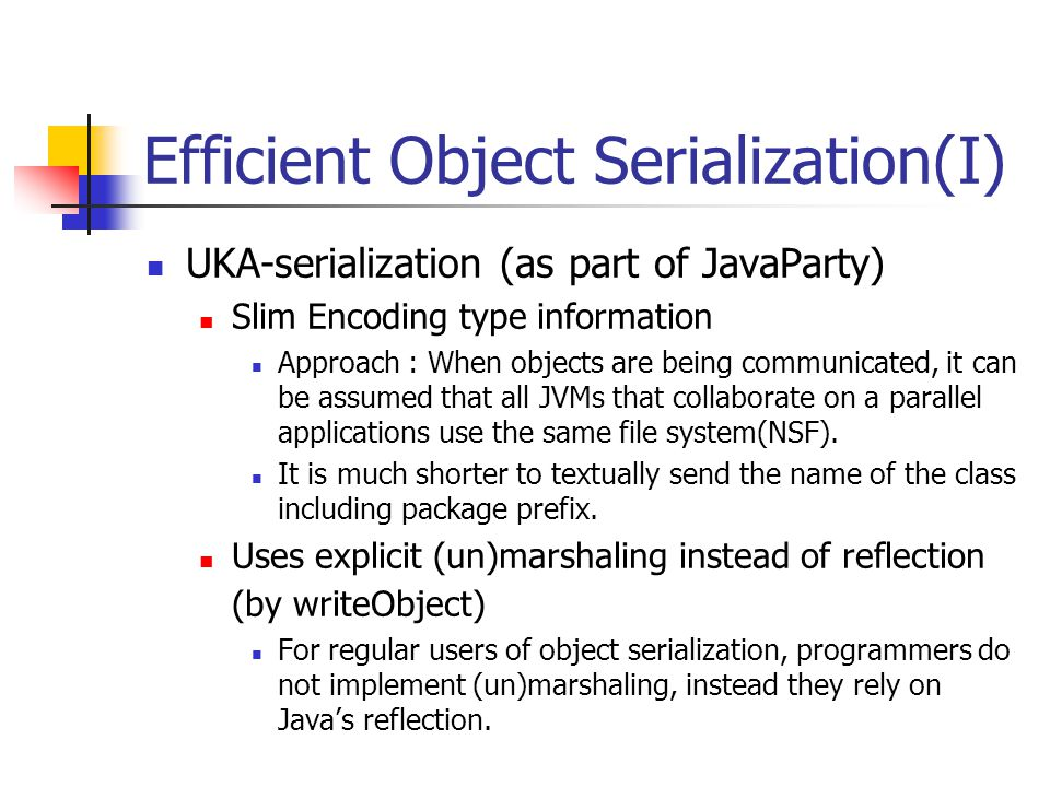 Efficient Object Serialization(I) UKA-serialization (as part of JavaParty) Slim Encoding type information Approach : When objects are being communicated, it can be assumed that all JVMs that collaborate on a parallel applications use the same file system(NSF).