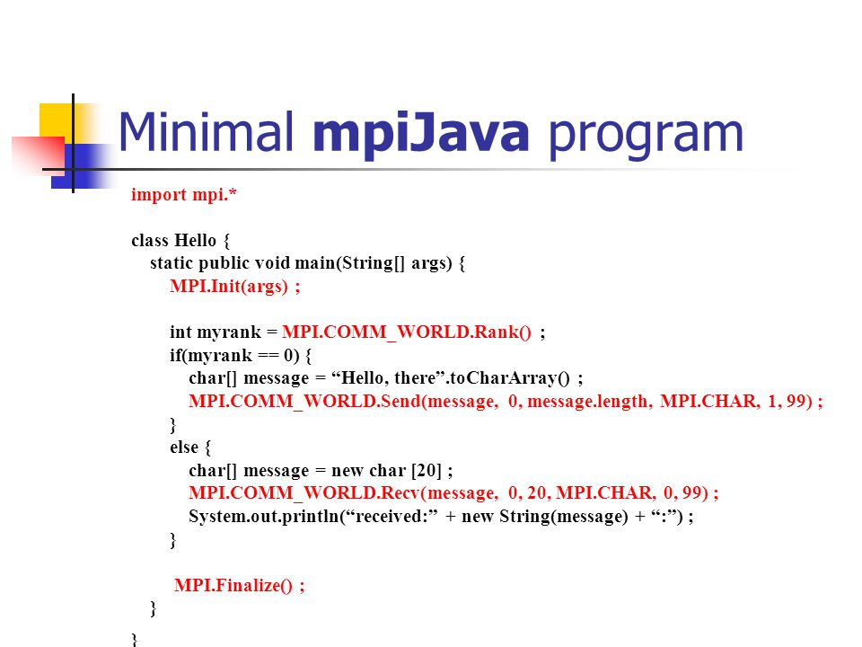 Minimal mpiJava program import mpi.* class Hello { static public void main(String[] args) { MPI.Init(args) ; int myrank = MPI.COMM_WORLD.Rank() ; if(myrank == 0) { char[] message = Hello, there .toCharArray() ; MPI.COMM_WORLD.Send(message, 0, message.length, MPI.CHAR, 1, 99) ; } else { char[] message = new char [20] ; MPI.COMM_WORLD.Recv(message, 0, 20, MPI.CHAR, 0, 99) ; System.out.println( received: + new String(message) + : ) ; } MPI.Finalize() ; }