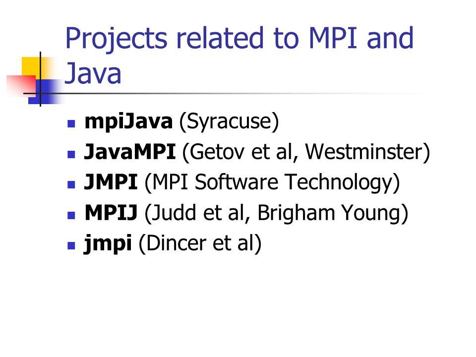Projects related to MPI and Java mpiJava (Syracuse) JavaMPI (Getov et al, Westminster) JMPI (MPI Software Technology) MPIJ (Judd et al, Brigham Young) jmpi (Dincer et al)