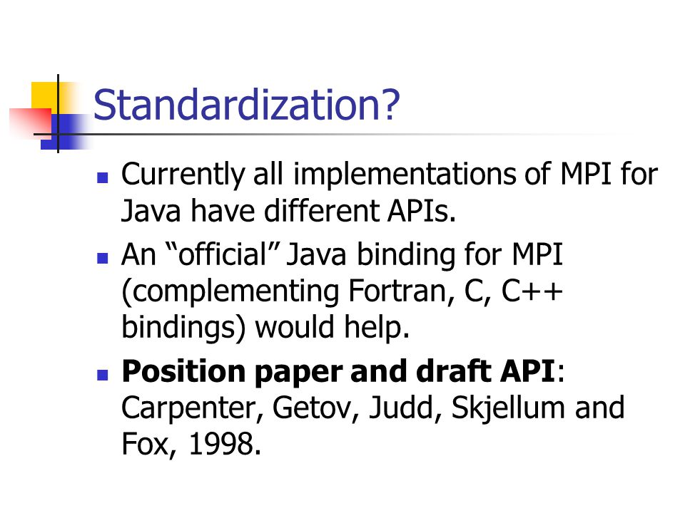 Standardization. Currently all implementations of MPI for Java have different APIs.