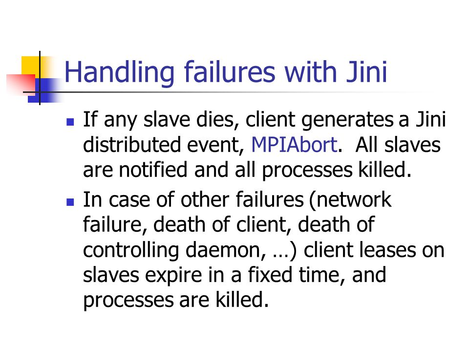 Handling failures with Jini If any slave dies, client generates a Jini distributed event, MPIAbort.