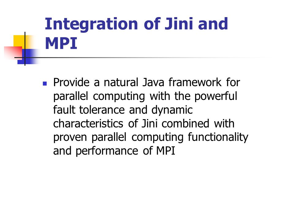 Integration of Jini and MPI Provide a natural Java framework for parallel computing with the powerful fault tolerance and dynamic characteristics of Jini combined with proven parallel computing functionality and performance of MPI