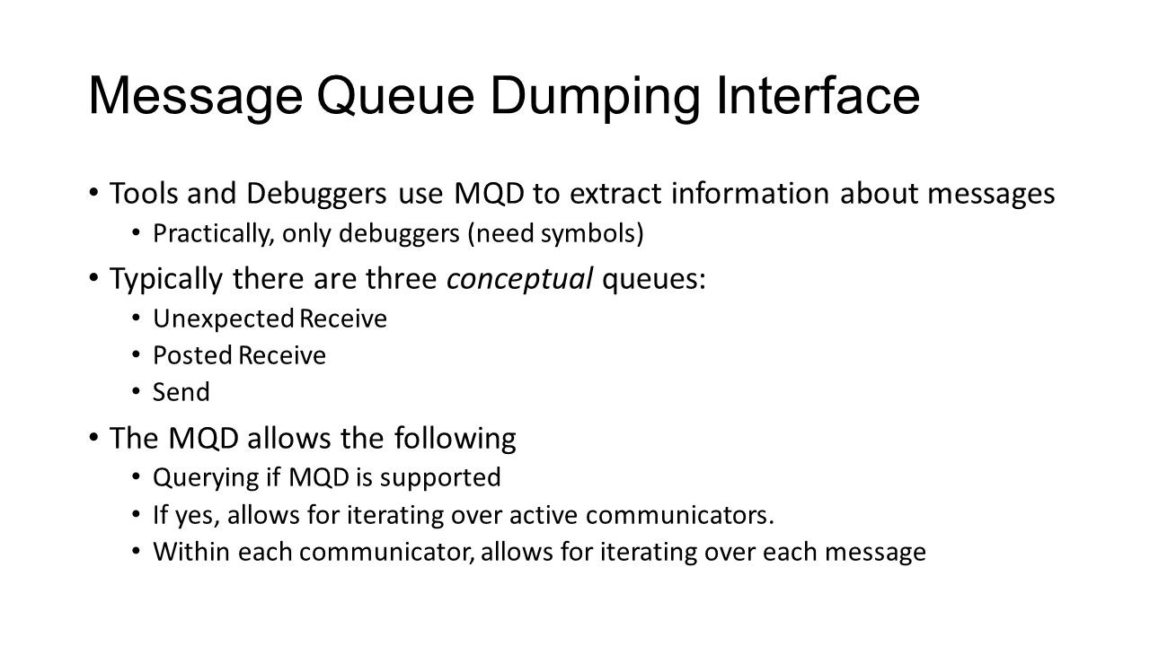 Message Queue Dumping Interface Tools and Debuggers use MQD to extract information about messages Practically, only debuggers (need symbols) Typically there are three conceptual queues: Unexpected Receive Posted Receive Send The MQD allows the following Querying if MQD is supported If yes, allows for iterating over active communicators.