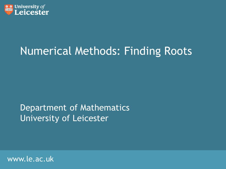 www.le.ac.uk Numerical Methods: Finding Roots Department of Mathematics University of Leicester