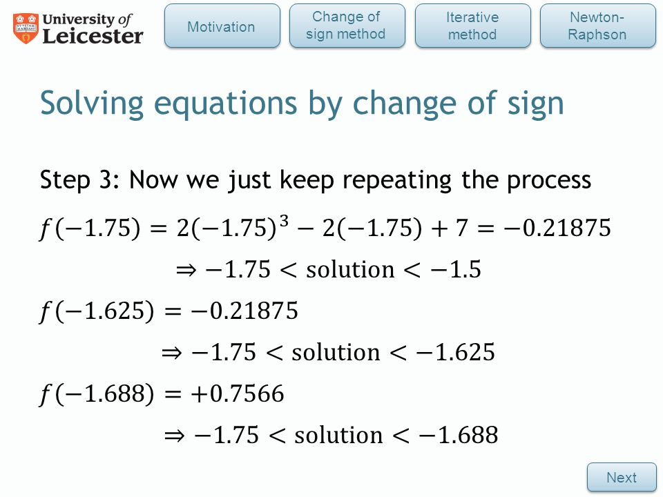 Step 3: Now we just keep repeating the process Solving equations by change of sign Next Iterative method Newton- Raphson Change of sign method Motivation
