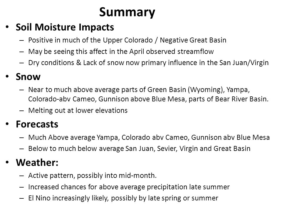 Soil Moisture Impacts – Positive in much of the Upper Colorado / Negative Great Basin – May be seeing this affect in the April observed streamflow – Dry conditions & Lack of snow now primary influence in the San Juan/Virgin Snow – Near to much above average parts of Green Basin (Wyoming), Yampa, Colorado-abv Cameo, Gunnison above Blue Mesa, parts of Bear River Basin.