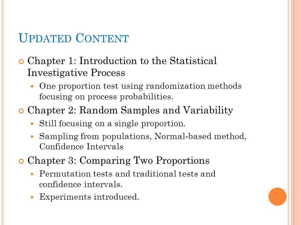 U PDATED C ONTENT Chapter 1: Introduction to the Statistical Investigative Process One proportion test using randomization methods focusing on process probabilities.