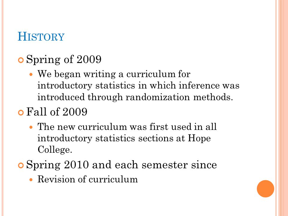 H ISTORY Spring of 2009 We began writing a curriculum for introductory statistics in which inference was introduced through randomization methods.