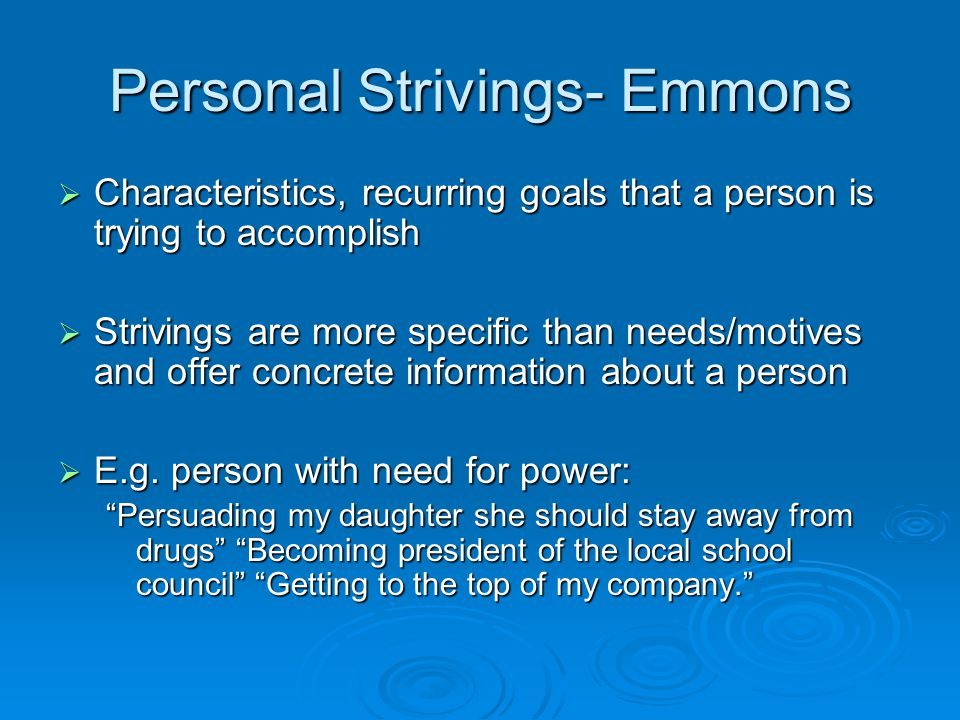 Personal Strivings- Emmons  Characteristics, recurring goals that a person is trying to accomplish  Strivings are more specific than needs/motives and offer concrete information about a person  E.g.