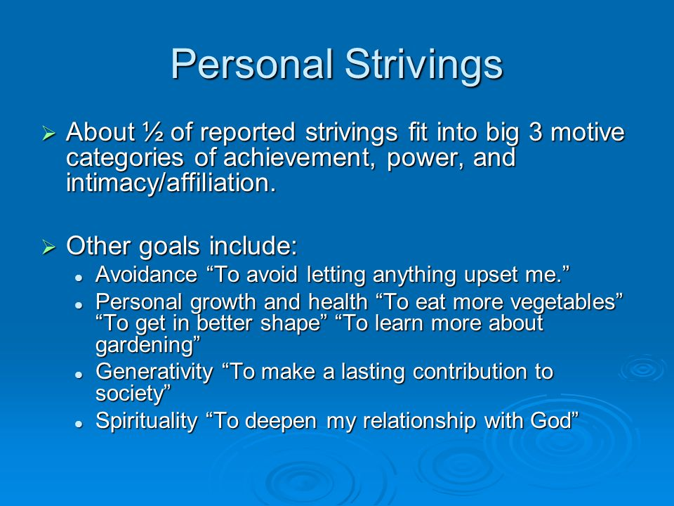 Personal Strivings  About ½ of reported strivings fit into big 3 motive categories of achievement, power, and intimacy/affiliation.