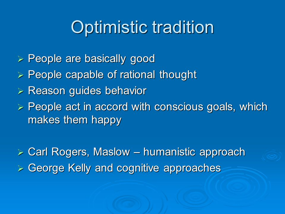 Optimistic tradition  People are basically good  People capable of rational thought  Reason guides behavior  People act in accord with conscious goals, which makes them happy  Carl Rogers, Maslow – humanistic approach  George Kelly and cognitive approaches