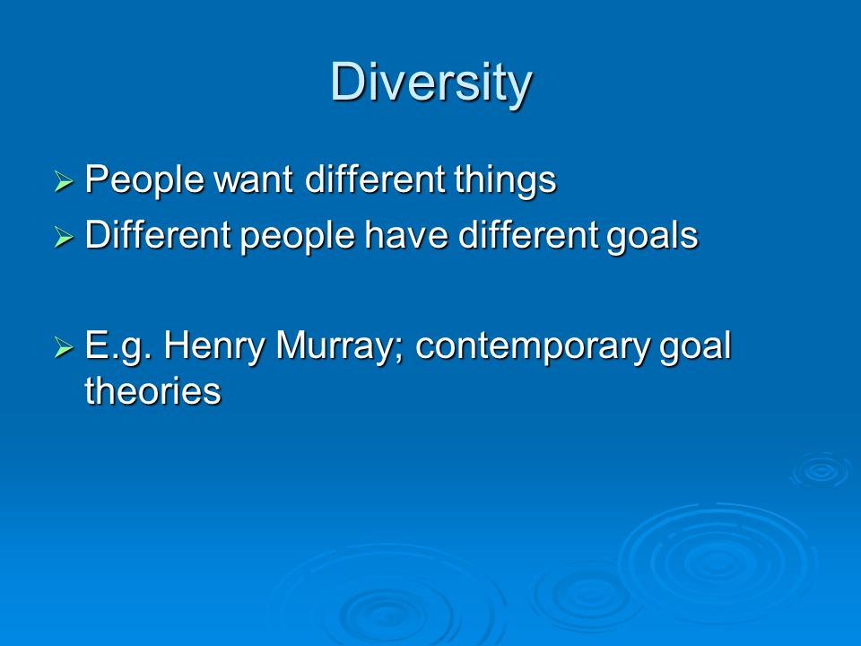 Diversity  People want different things  Different people have different goals  E.g.