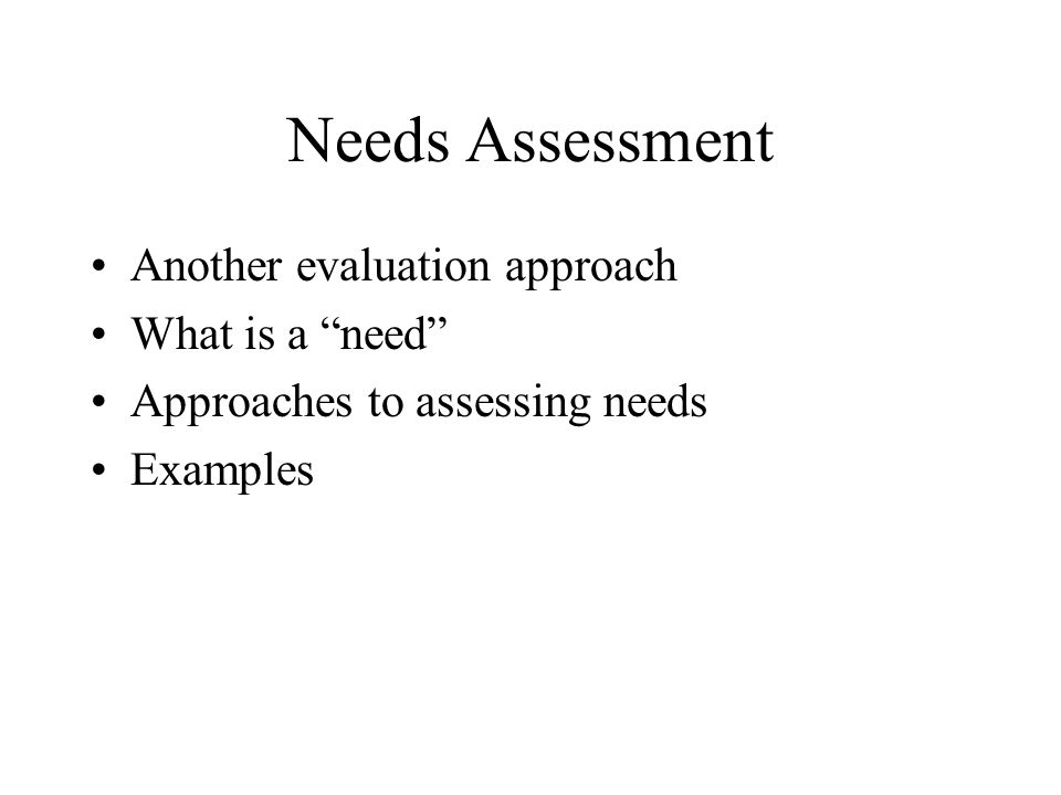 Needs Assessment Another evaluation approach What is a need Approaches to assessing needs Examples