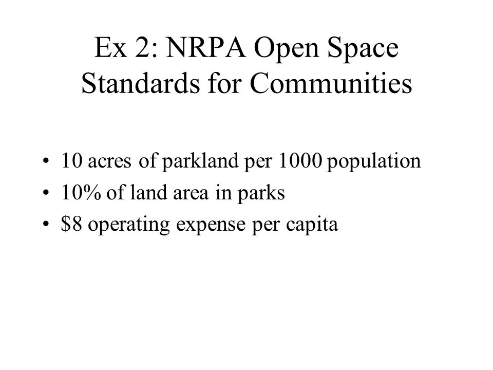Ex 2: NRPA Open Space Standards for Communities 10 acres of parkland per 1000 population 10% of land area in parks $8 operating expense per capita