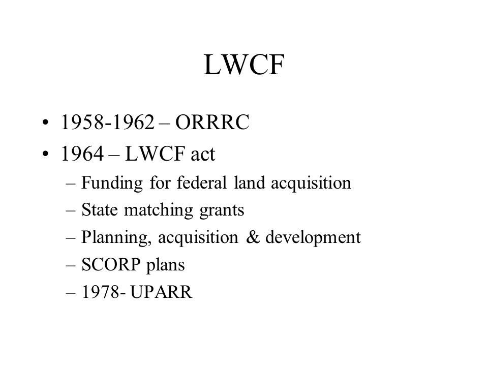 LWCF 1958-1962 – ORRRC 1964 – LWCF act –Funding for federal land acquisition –State matching grants –Planning, acquisition & development –SCORP plans –1978- UPARR