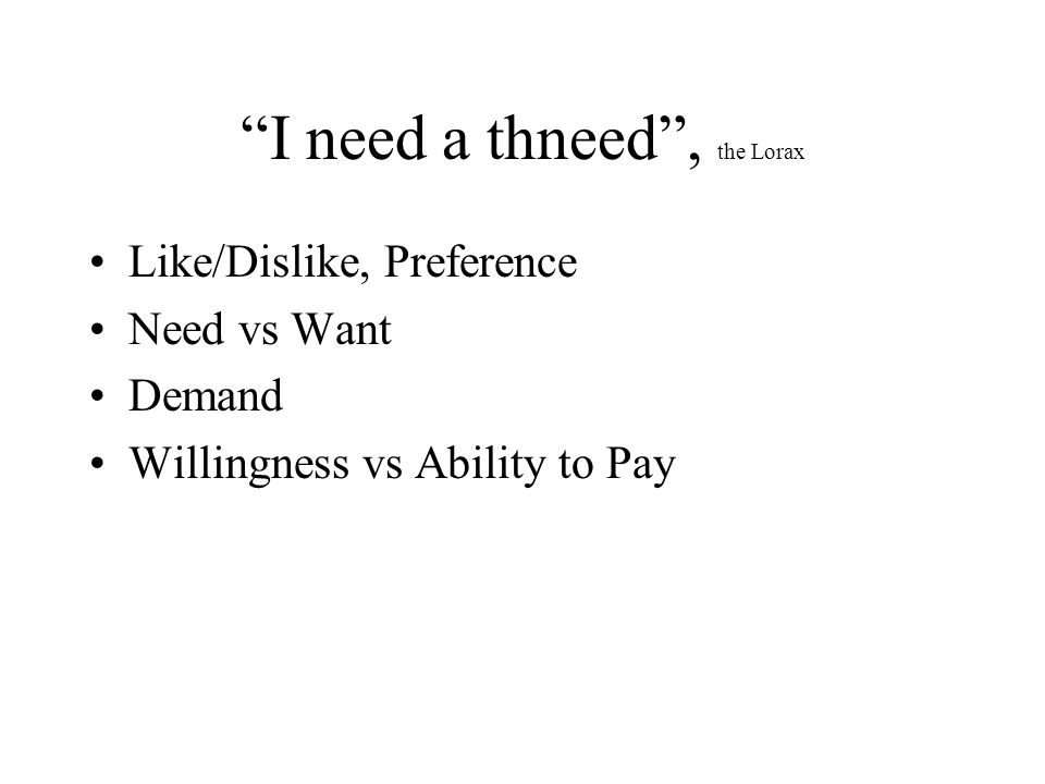 I need a thneed , the Lorax Like/Dislike, Preference Need vs Want Demand Willingness vs Ability to Pay